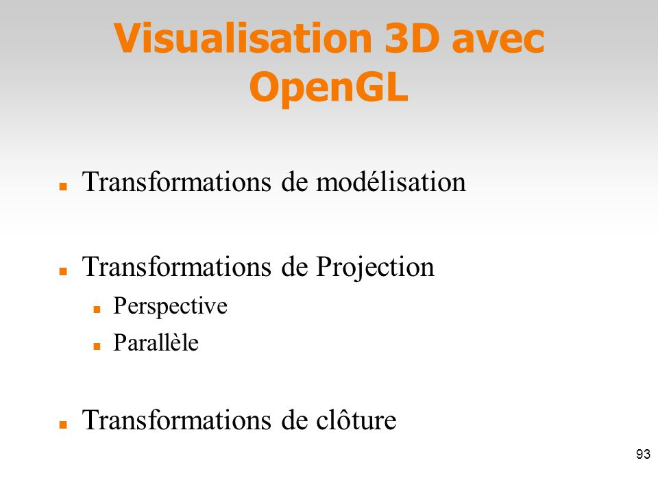 Visualisation 3D avec OpenGL Transformations de modélisation Transformations de Projection Perspective Parallèle Transformations de clôture 93