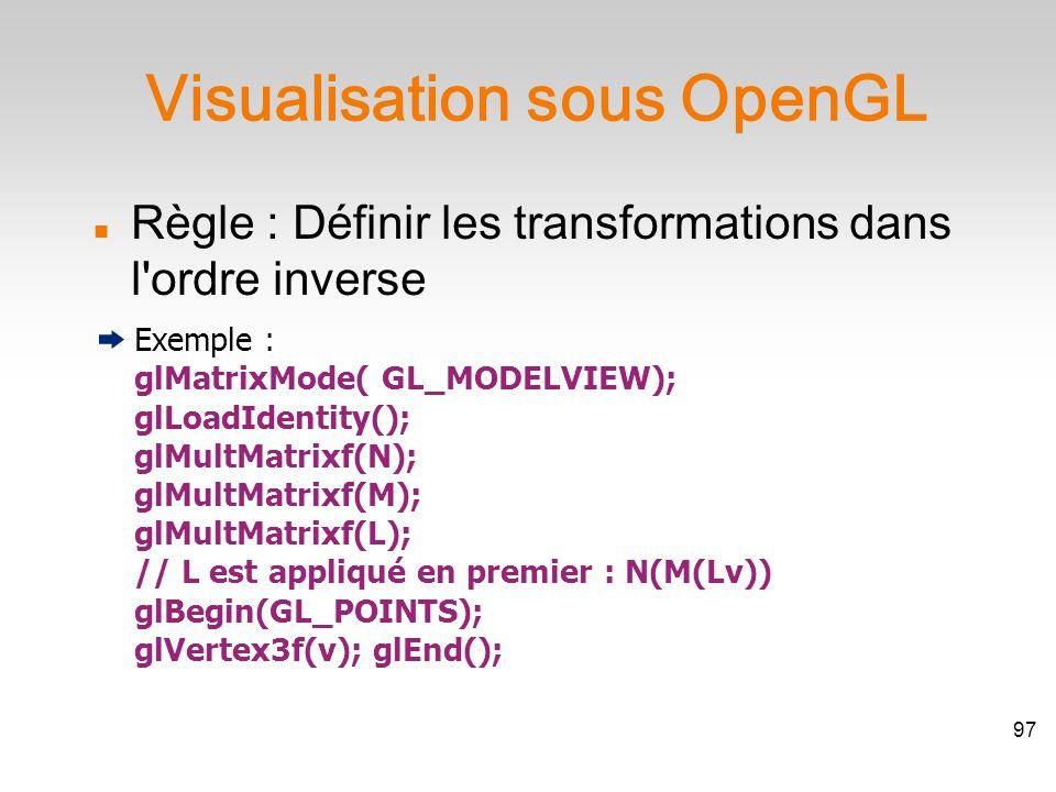 Règle : Définir les transformations dans l ordre inverse Exemple : glMatrixMode( GL_MODELVIEW); glLoadIdentity(); glMultMatrixf(N); glMultMatrixf(M); glMultMatrixf(L); // L est appliqué en premier : N(M(Lv)) glBegin(GL_POINTS); glVertex3f(v); glEnd(); Visualisation sous OpenGL 97