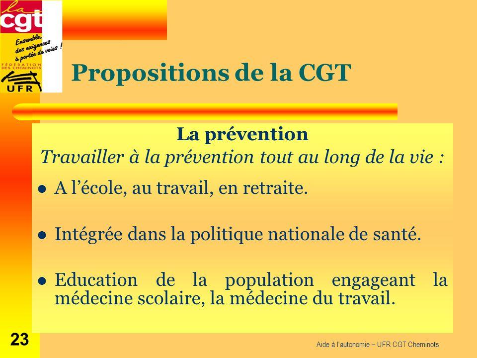 Propositions de la CGT La prévention Travailler à la prévention tout au long de la vie : A l'école, au travail, en retraite. Intégrée dans la politiqu