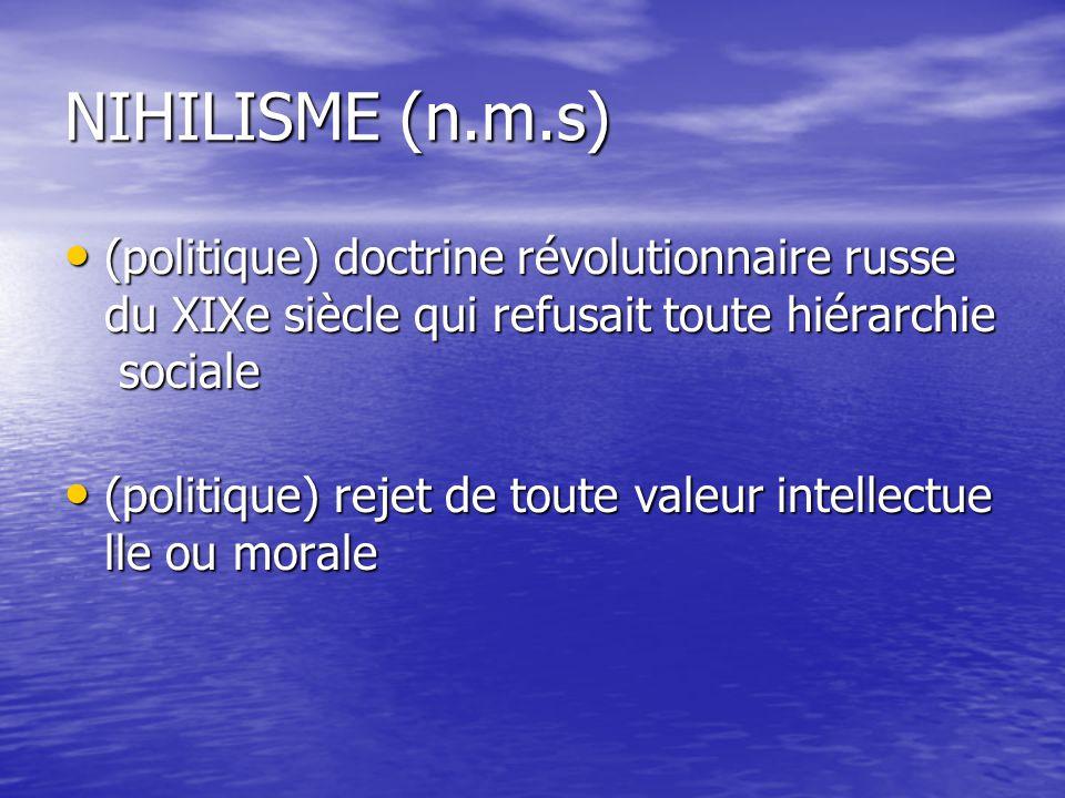NIHILISME (n.m.s) (politique) doctrine révolutionnaire russe du XIXe siècle qui refusait toute hiérarchie sociale (politique) doctrine révolutionnaire