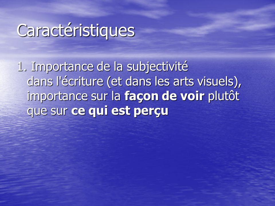 Caractéristiques 1. Importance de la subjectivité dans l'écriture (et dans les arts visuels), importance sur la façon de voir plutôt que sur ce qui es