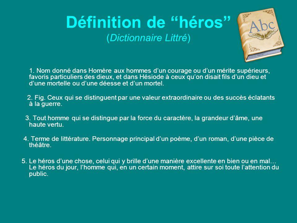 """Définition de """"héros"""" (Dictionnaire Littré) 1. Nom donné dans Homère aux hommes d'un courage ou d'un mérite supérieurs, favoris particuliers des dieux"""