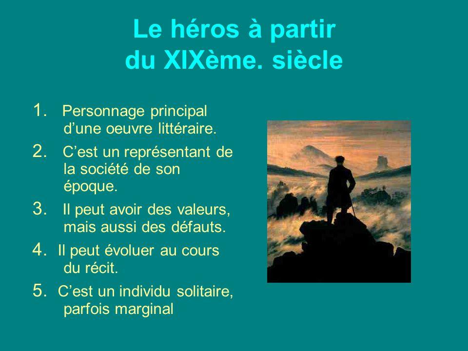 Le héros à partir du XIXème. siècle 1. Personnage principal d'une oeuvre littéraire. 2. C'est un représentant de la société de son époque. 3. Il peut