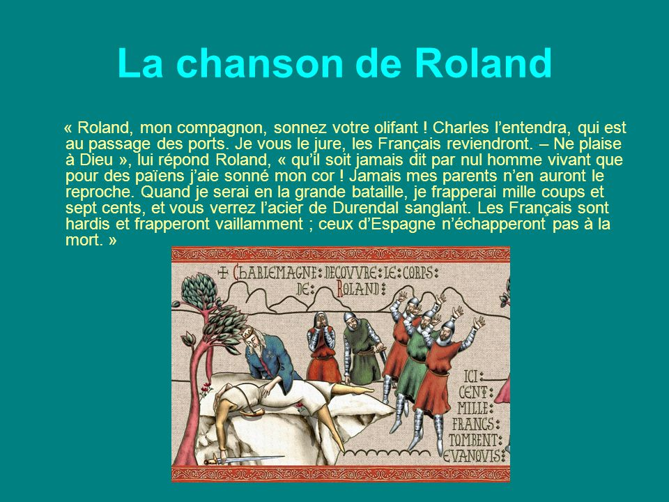 La chanson de Roland « Roland, mon compagnon, sonnez votre olifant ! Charles l'entendra, qui est au passage des ports. Je vous le jure, les Français r