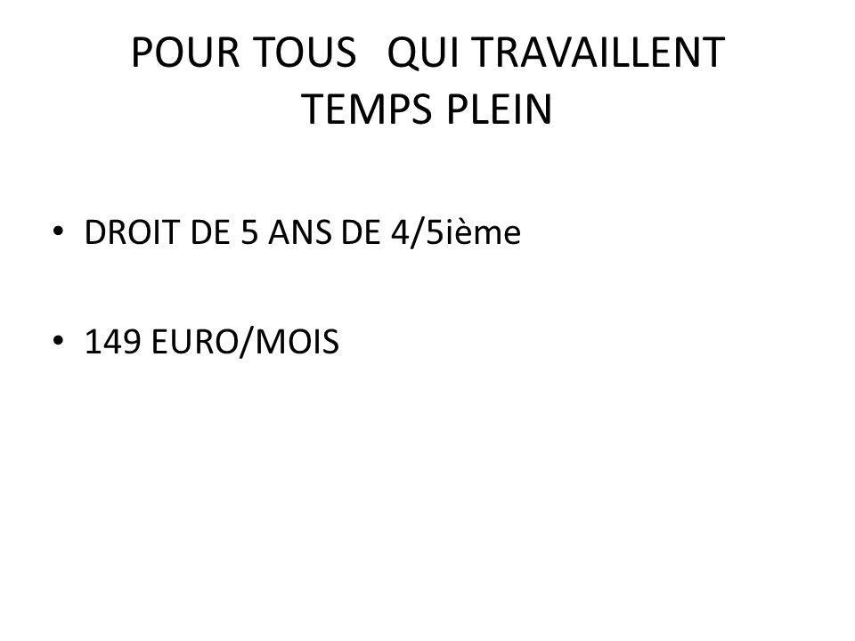 POUR TOUSQUI TRAVAILLENT TEMPS PLEIN DROIT DE 5 ANS DE 4/5ième 149 EURO/MOIS