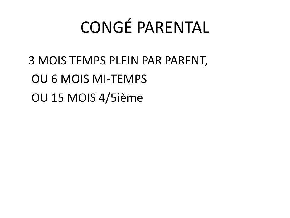 CONGÉ PARENTAL 3 MOIS TEMPS PLEIN PAR PARENT, OU 6 MOIS MI-TEMPS OU 15 MOIS 4/5ième