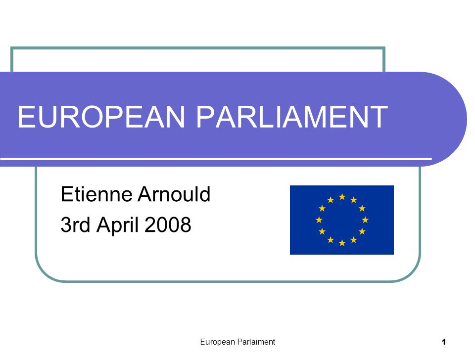 European Parlaiment 1 EUROPEAN PARLIAMENT Etienne Arnould 3rd April 2008