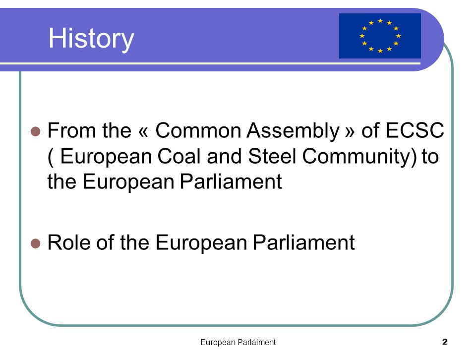 European Parlaiment2 History From the « Common Assembly » of ECSC ( European Coal and Steel Community) to the European Parliament Role of the European