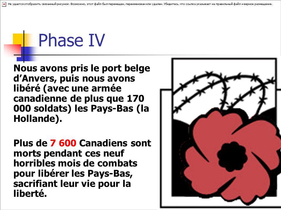 Phase IV Nous avons pris le port belge d'Anvers, puis nous avons libéré (avec une armée canadienne de plus que 170 000 soldats) les Pays-Bas (la Hollande).