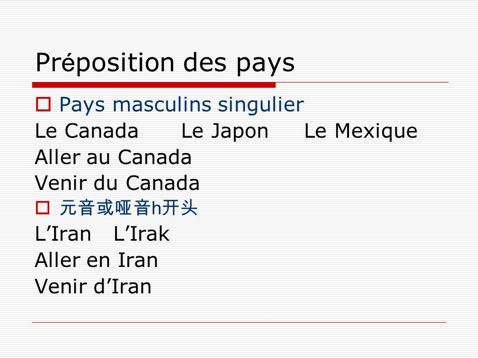 Pr é position des pays  Pays masculins singulier Le Canada Le Japon Le Mexique Aller au Canada Venir du Canada  元音或哑音 h 开头 L'Iran L'Irak Aller en Iran Venir d'Iran