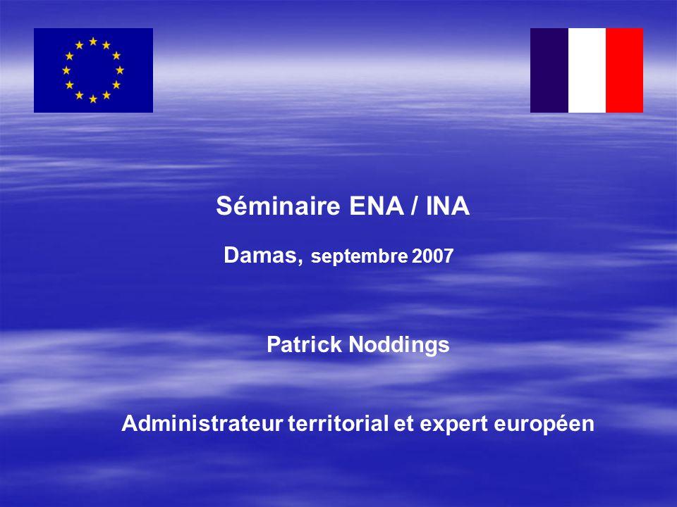 Séminaire ENA / INA Damas, septembre 2007 Patrick Noddings Administrateur territorial et expert européen
