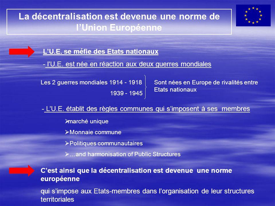 La décentralisation est devenue une norme de l'Union Européenne L'U.E. se méfie des Etats nationaux - l'U.E. est née en réaction aux deux guerres mond