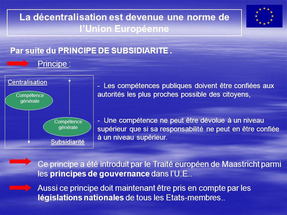 La décentralisation est devenue une norme de l'Union Européenne Par suite du PRINCIPE DE SUBSIDIARITE. Principe : - Les compétences publiques doivent