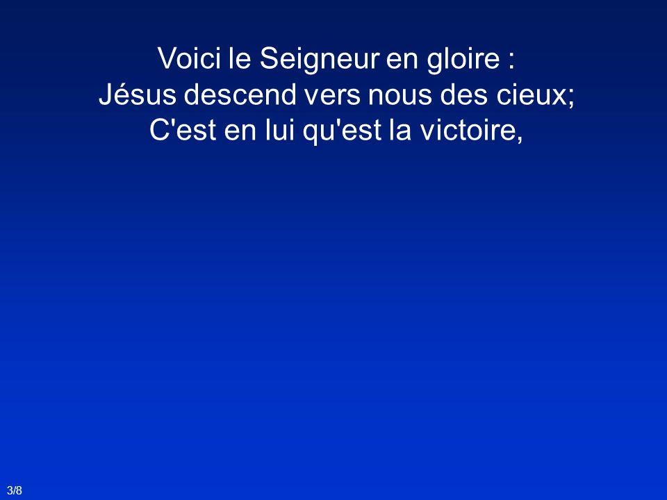 Voici le Seigneur en gloire : Jésus descend vers nous des cieux; C est en lui qu est la victoire, 3/8