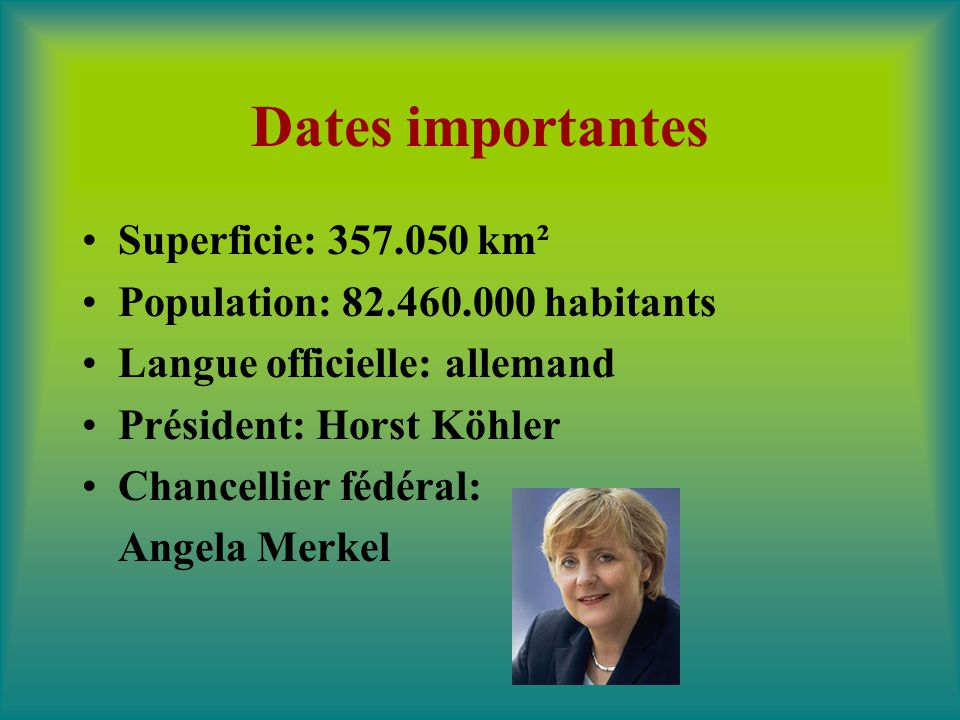 Dates importantes Superficie: 357.050 km² Population: 82.460.000 habitants Langue officielle: allemand Président: Horst Köhler Chancellier fédéral: An