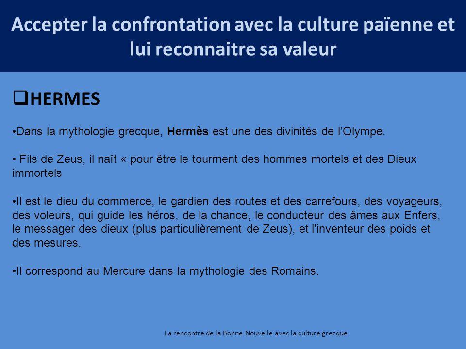 La rencontre de la Bonne Nouvelle avec la culture grecque Accepter la confrontation avec la culture païenne et lui reconnaitre sa valeur  HERMES Dans la mythologie grecque, Hermès est une des divinités de l'Olympe.