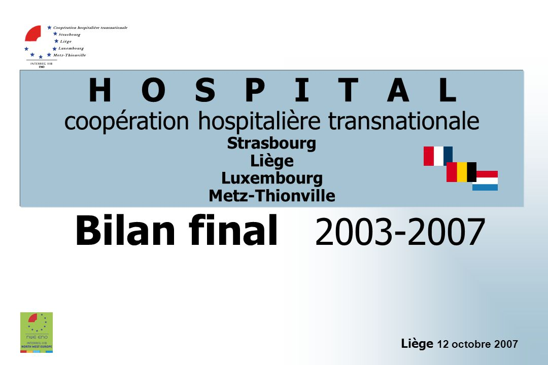 H O S P I T A L coopération hospitalière transnationale Strasbourg Liège Luxembourg Metz-Thionville Bilan final 2003-2007 Liège 12 octobre 2007