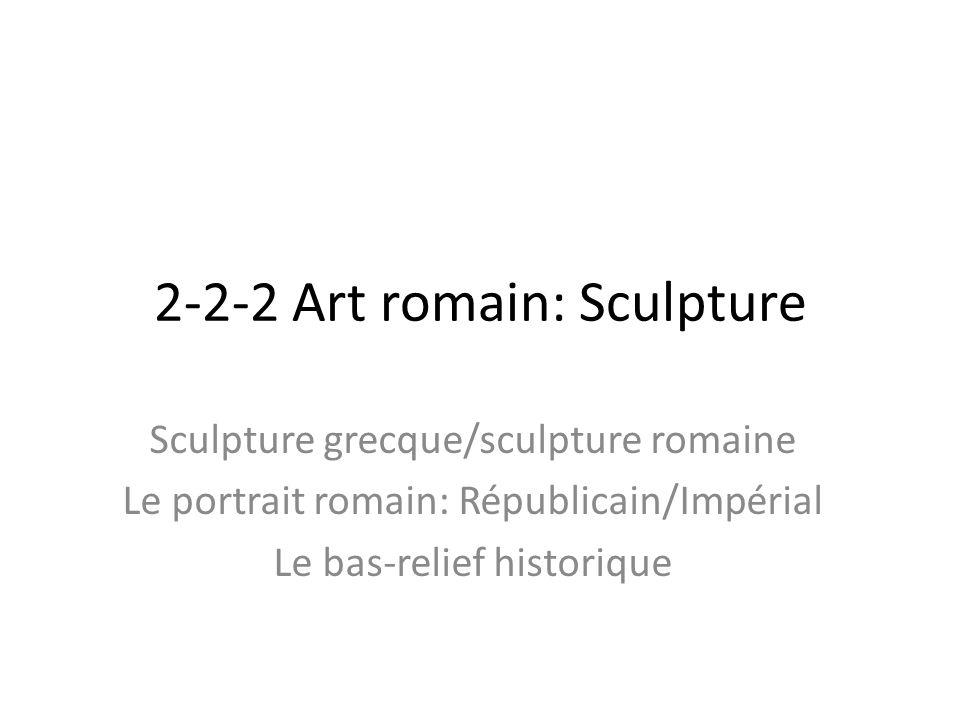 2-2-2 Art romain: Sculpture Sculpture grecque/sculpture romaine Le portrait romain: Républicain/Impérial Le bas-relief historique