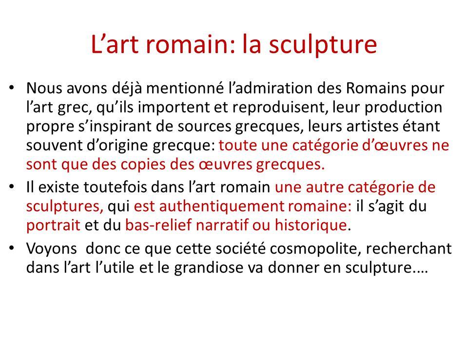 L'art romain: la sculpture Nous avons déjà mentionné l'admiration des Romains pour l'art grec, qu'ils importent et reproduisent, leur production propr