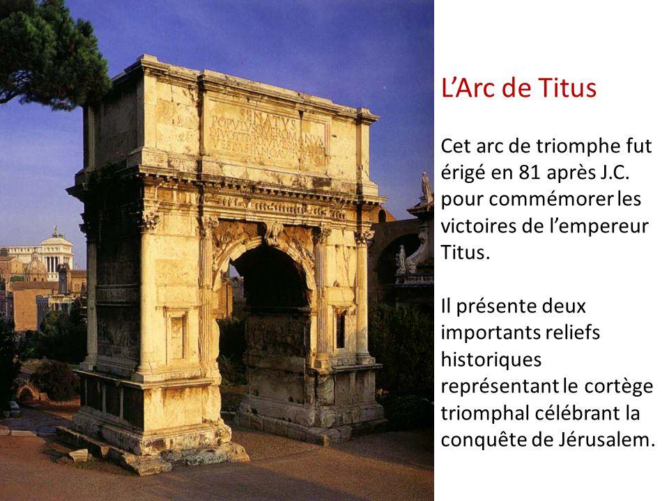 L'Arc de Titus Cet arc de triomphe fut érigé en 81 après J.C. pour commémorer les victoires de l'empereur Titus. Il présente deux importants reliefs h