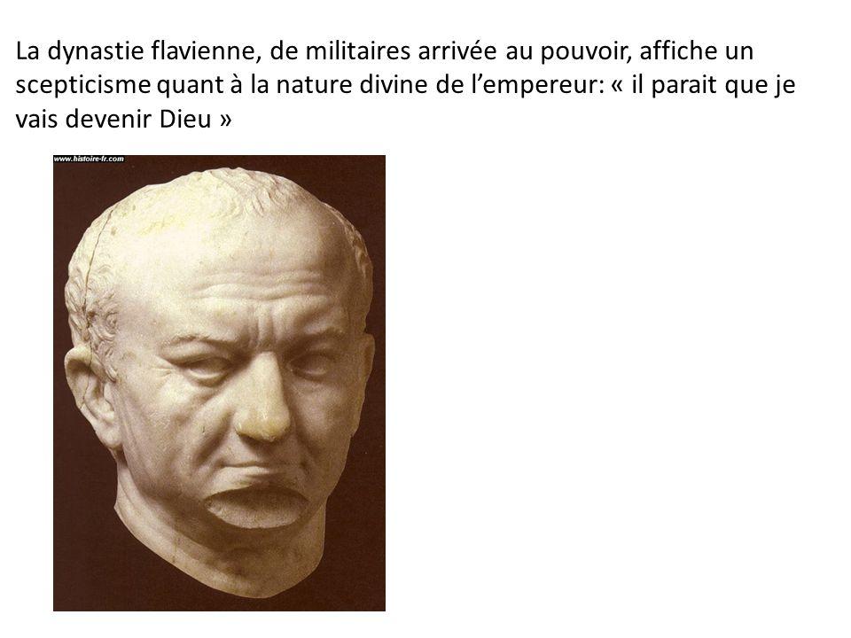 La dynastie flavienne, de militaires arrivée au pouvoir, affiche un scepticisme quant à la nature divine de l'empereur: « il parait que je vais deveni