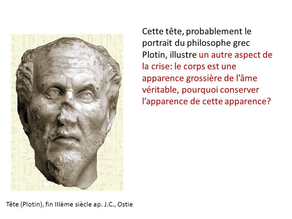 Cette tête, probablement le portrait du philosophe grec Plotin, illustre un autre aspect de la crise: le corps est une apparence grossière de l'âme vé