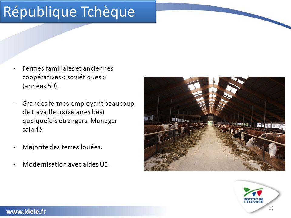 www.idele.fr 13 République Tchèque -Fermes familiales et anciennes coopératives « soviétiques » (années 50). -Grandes fermes employant beaucoup de tra