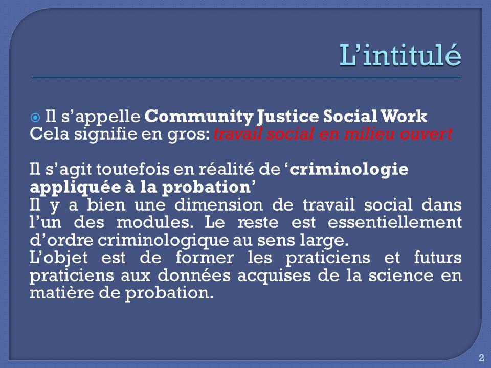  Il s'appelle Community Justice Social Work Cela signifie en gros: travail social en milieu ouvert Il s'agit toutefois en réalité de 'criminologie appliquée à la probation' Il y a bien une dimension de travail social dans l'un des modules.