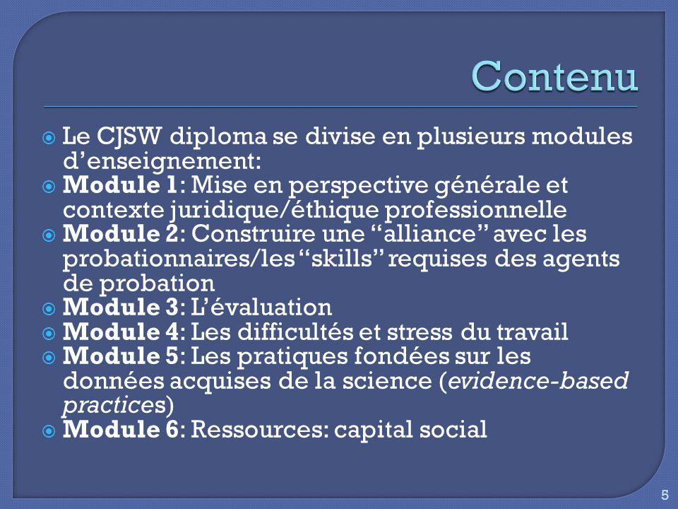  Le CJSW diploma se divise en plusieurs modules d'enseignement:  Module 1: Mise en perspective générale et contexte juridique/éthique professionnelle  Module 2: Construire une alliance avec les probationnaires/les skills requises des agents de probation  Module 3: L'évaluation  Module 4: Les difficultés et stress du travail  Module 5: Les pratiques fondées sur les données acquises de la science (evidence-based practices)  Module 6: Ressources: capital social 5