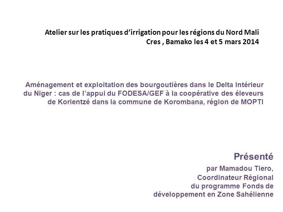 Atelier sur les pratiques d'irrigation pour les régions du Nord Mali Cres, Bamako les 4 et 5 mars 2014 Présenté par Mamadou Tiero, Coordinateur Régional du programme Fonds de développement en Zone Sahélienne Aménagement et exploitation des bourgoutières dans le Delta Intérieur du Niger : cas de l'appui du FODESA/GEF à la coopérative des éleveurs de Korientzé dans la commune de Korombana, région de MOPTI