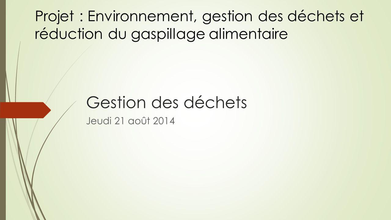 Gestion des déchets Jeudi 21 août 2014 Projet : Environnement, gestion des déchets et réduction du gaspillage alimentaire