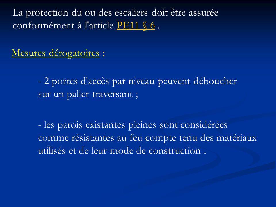 La protection du ou des escaliers doit être assurée conformément à l article PE11 § 6.PE11 § 6 Mesures dérogatoires : - 2 portes d accès par niveau peuvent déboucher sur un palier traversant ; - les parois existantes pleines sont considérées comme résistantes au feu compte tenu des matériaux utilisés et de leur mode de construction.