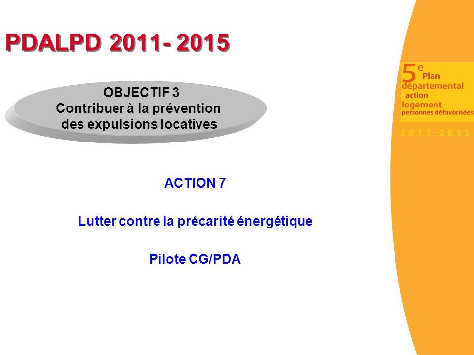 PDALPD 2011- 2015 ACTION 7 Lutter contre la précarité énergétique Pilote CG/PDA OBJECTIF 3 Contribuer à la prévention des expulsions locatives