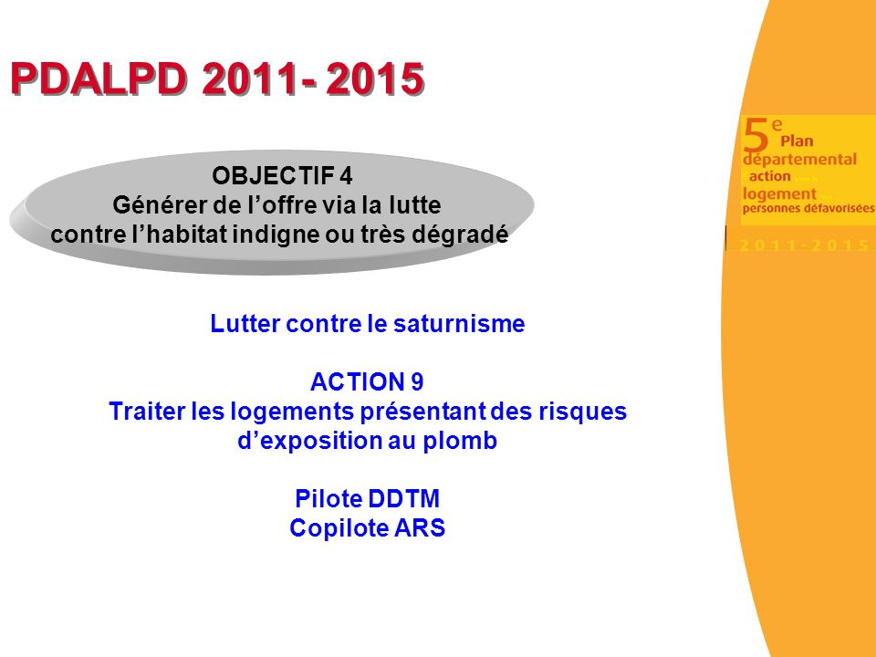 PDALPD 2011- 2015 Lutter contre le saturnisme ACTION 9 Traiter les logements présentant des risques d'exposition au plomb Pilote DDTM Copilote ARS OBJ