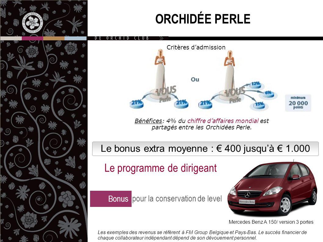 ORCHIDÉE PERLE Le bonus extra moyenne : € 400 jusqu'à € 1.000 Mercedes Benz A 150/ version 3 portes Bonus pour la conservation de level Le programme de dirigeant Les exemples des revenus se réfèrent à FM Group Belgique et Pays-Bas.