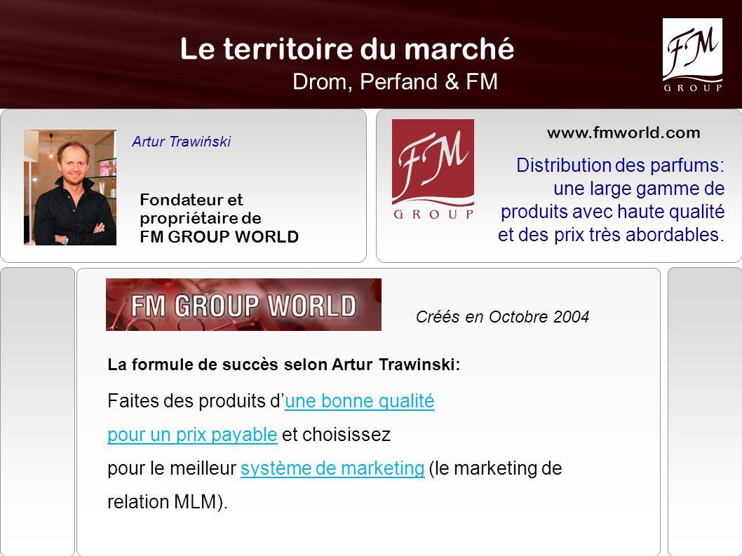 Le territoire du marché Drom, Perfand & FM Artur Trawiński Fondateur et propriétaire de FM GROUP WORLD Créés en Octobre 2004 La formule de succès selon Artur Trawinski: Faites des produits d'une bonne qualité pour un prix payable et choisissez pour le meilleur système de marketing (le marketing de relation MLM).