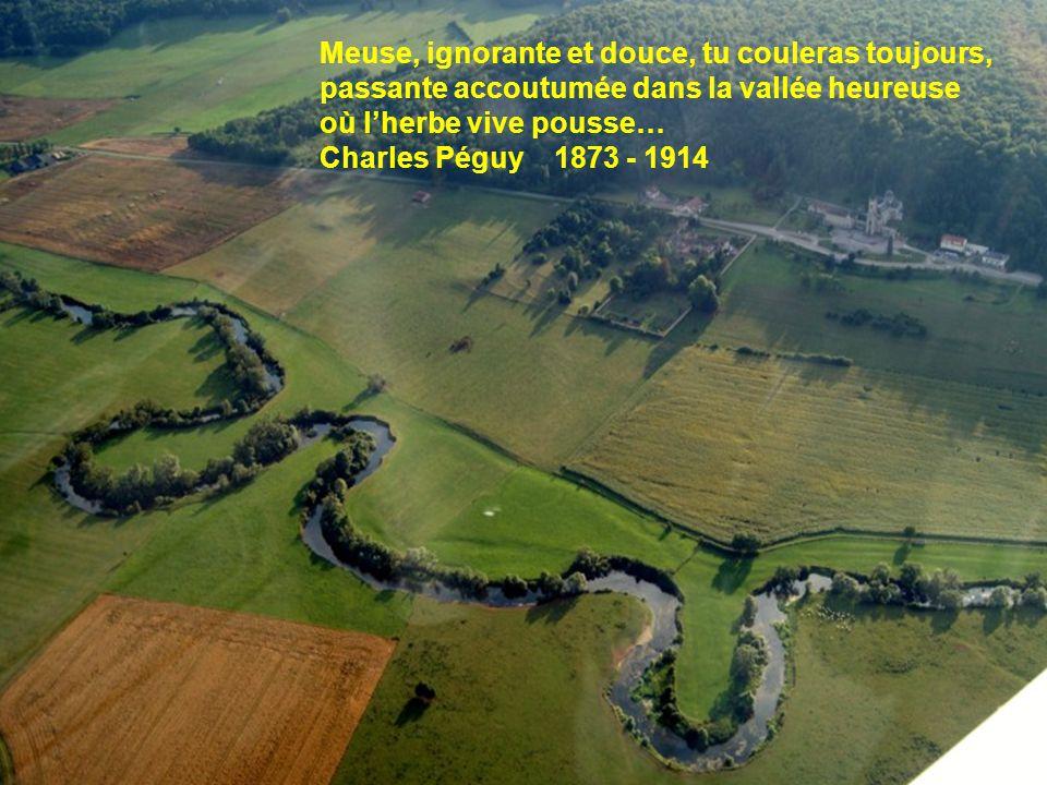 Meuse, ignorante et douce, tu couleras toujours, passante accoutumée dans la vallée heureuse où l'herbe vive pousse… Charles Péguy 1873 - 1914