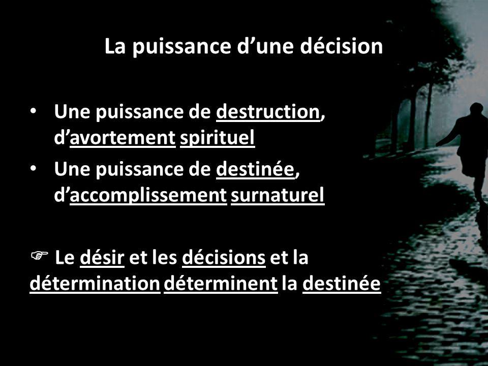 La puissance d'une décision Une puissance de destruction, d'avortement spirituel Une puissance de destinée, d'accomplissement surnaturel  Le désir et