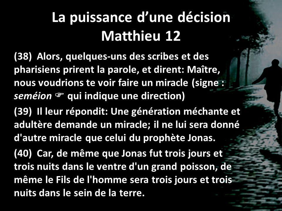 La puissance d'une décision Matthieu 12 (38) Alors, quelques-uns des scribes et des pharisiens prirent la parole, et dirent: Maître, nous voudrions te