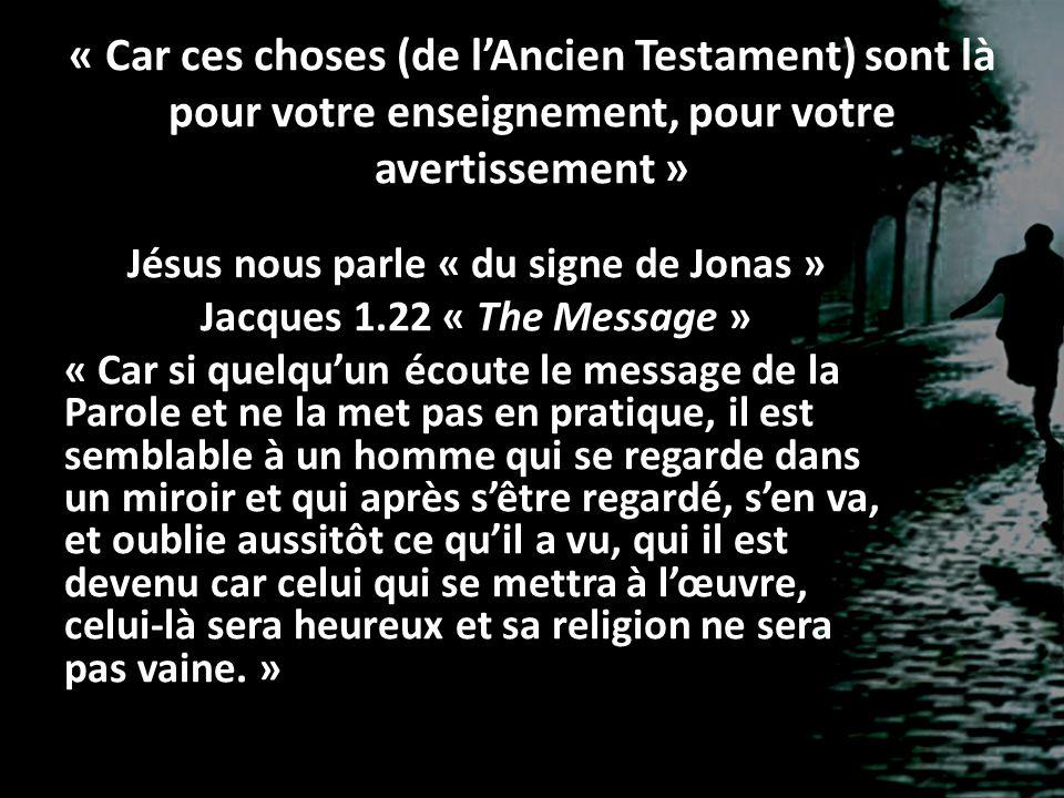 « Car ces choses (de l'Ancien Testament) sont là pour votre enseignement, pour votre avertissement » Jésus nous parle « du signe de Jonas » Jacques 1.