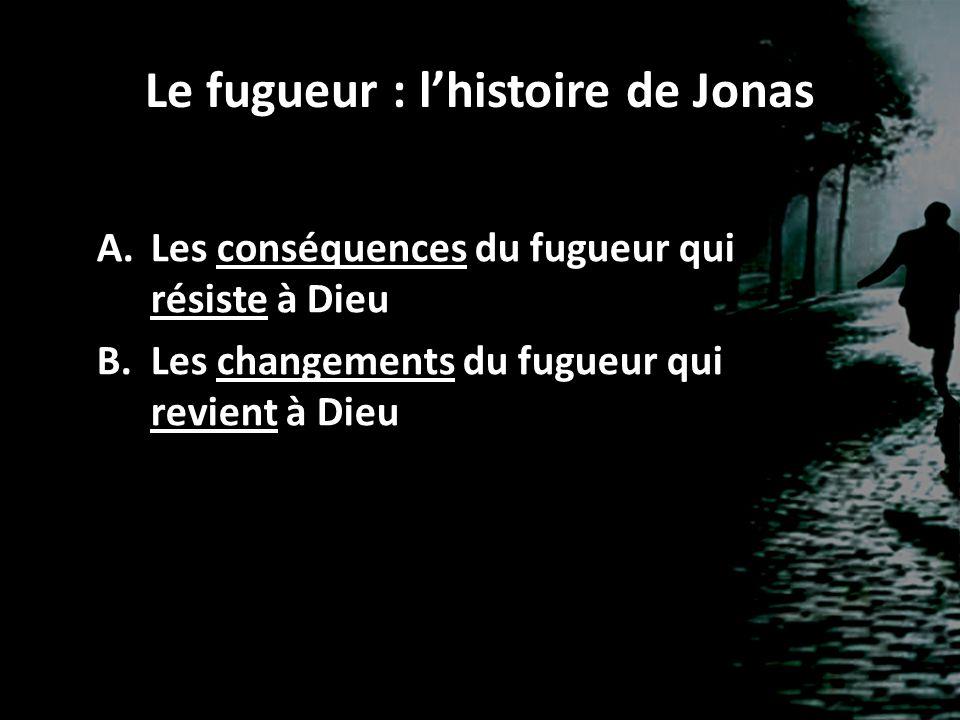 Le fugueur : l'histoire de Jonas A.Les conséquences du fugueur qui résiste à Dieu B.Les changements du fugueur qui revient à Dieu