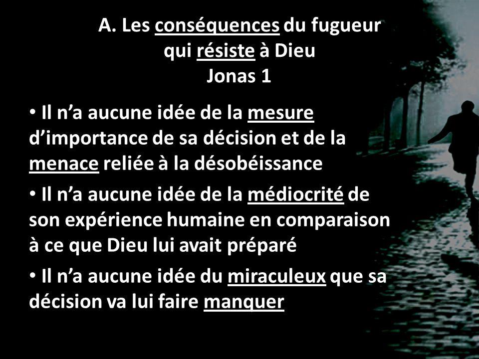 A. Les conséquences du fugueur qui résiste à Dieu Jonas 1 Il n'a aucune idée de la mesure d'importance de sa décision et de la menace reliée à la déso