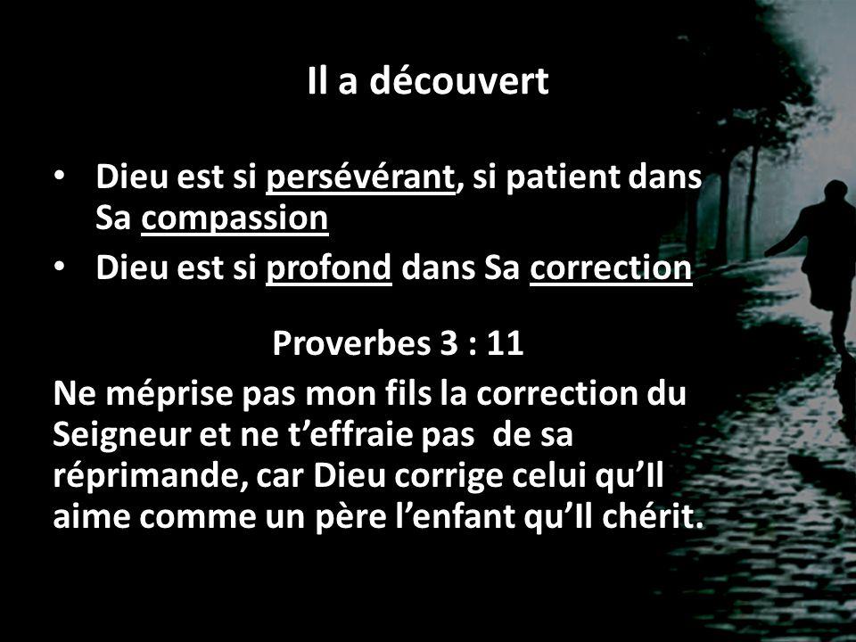 Il a découvert Dieu est si persévérant, si patient dans Sa compassion Dieu est si profond dans Sa correction Proverbes 3 : 11 Ne méprise pas mon fils
