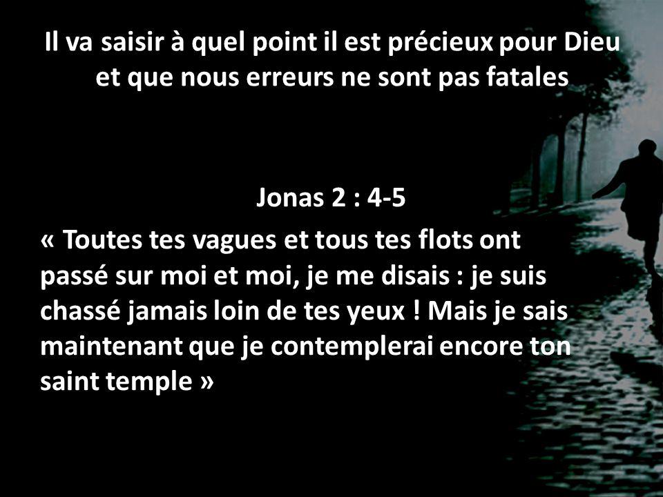 Il va saisir à quel point il est précieux pour Dieu et que nous erreurs ne sont pas fatales Jonas 2 : 4-5 « Toutes tes vagues et tous tes flots ont pa