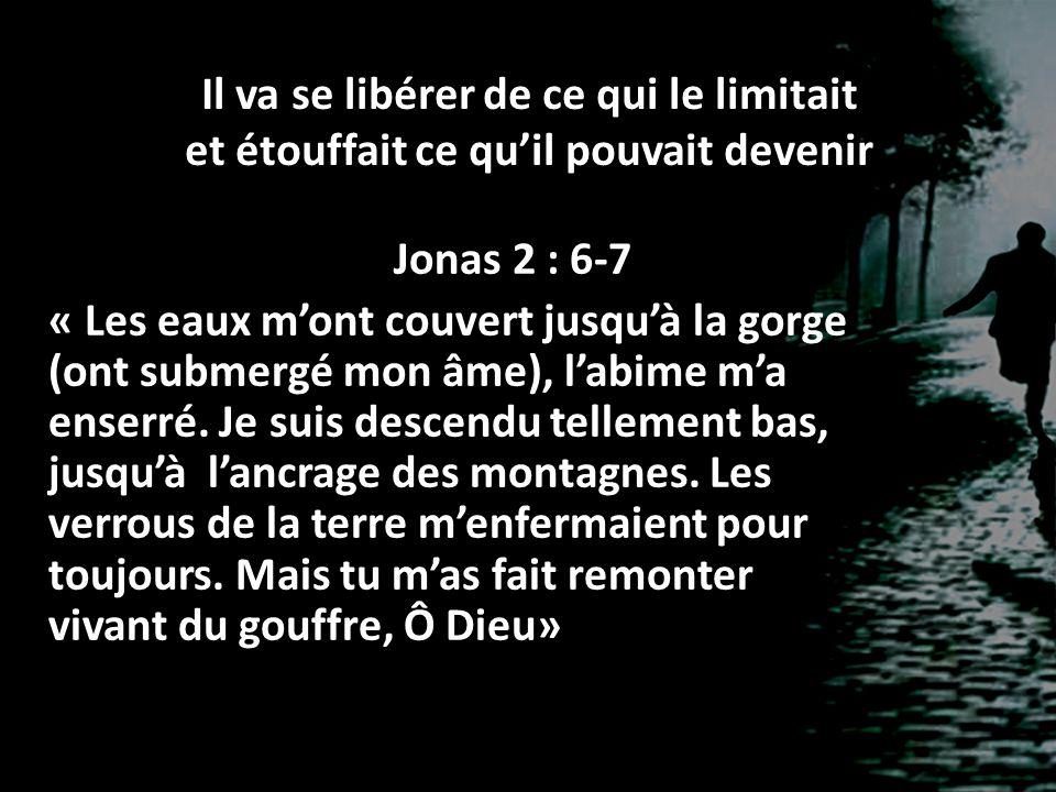 Il va se libérer de ce qui le limitait et étouffait ce qu'il pouvait devenir Jonas 2 : 6-7 « Les eaux m'ont couvert jusqu'à la gorge (ont submergé mon