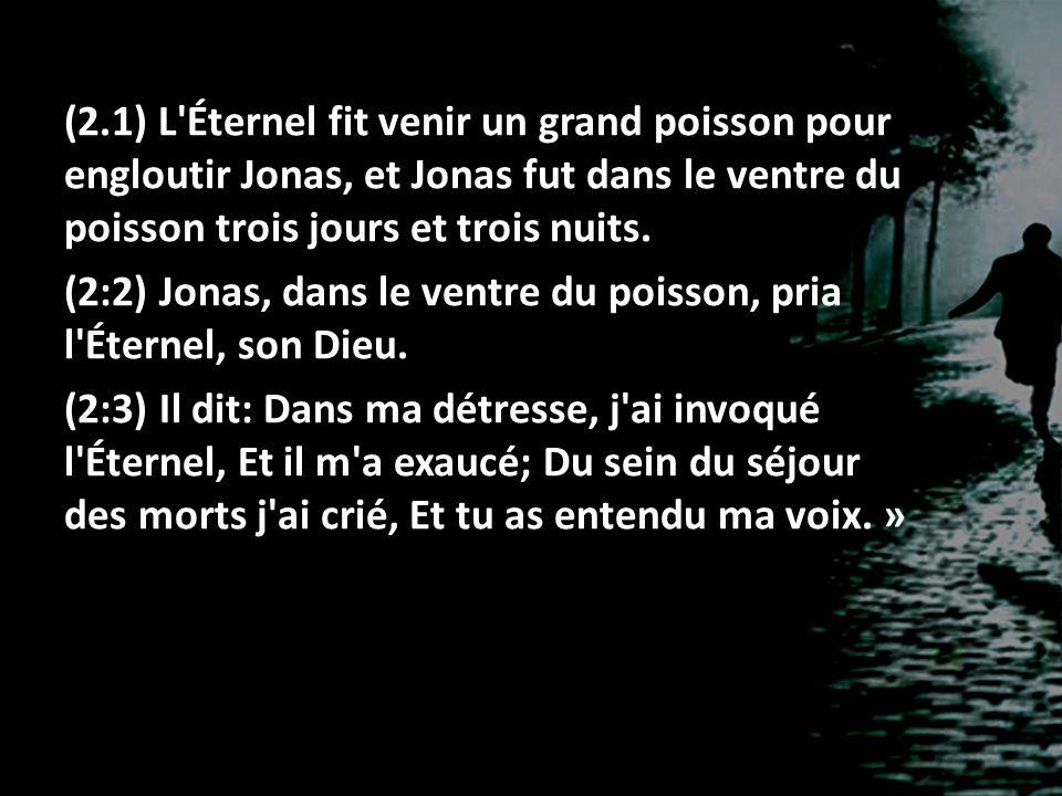(2.1) L'Éternel fit venir un grand poisson pour engloutir Jonas, et Jonas fut dans le ventre du poisson trois jours et trois nuits. (2:2) Jonas, dans