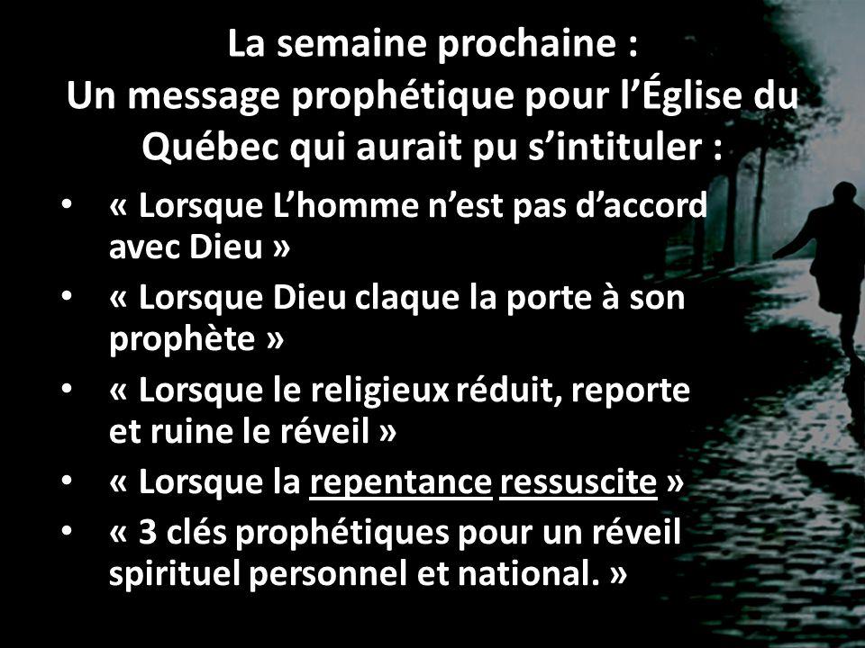 La semaine prochaine : Un message prophétique pour l'Église du Québec qui aurait pu s'intituler : « Lorsque L'homme n'est pas d'accord avec Dieu » « L