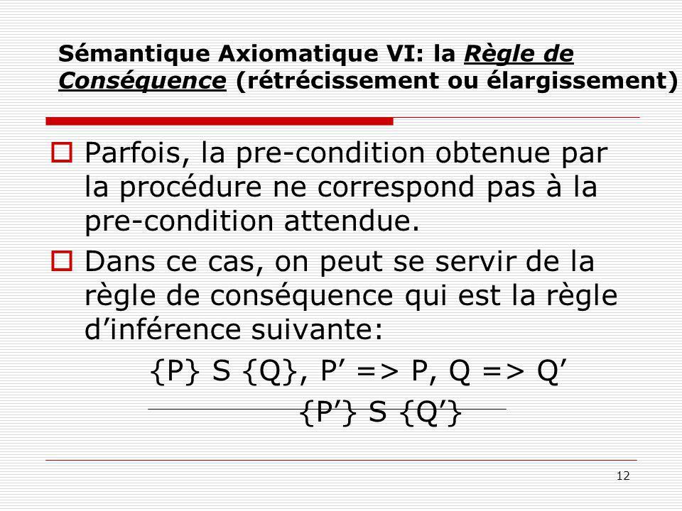 12 Sémantique Axiomatique VI: la Règle de Conséquence (rétrécissement ou élargissement)  Parfois, la pre-condition obtenue par la procédure ne corres