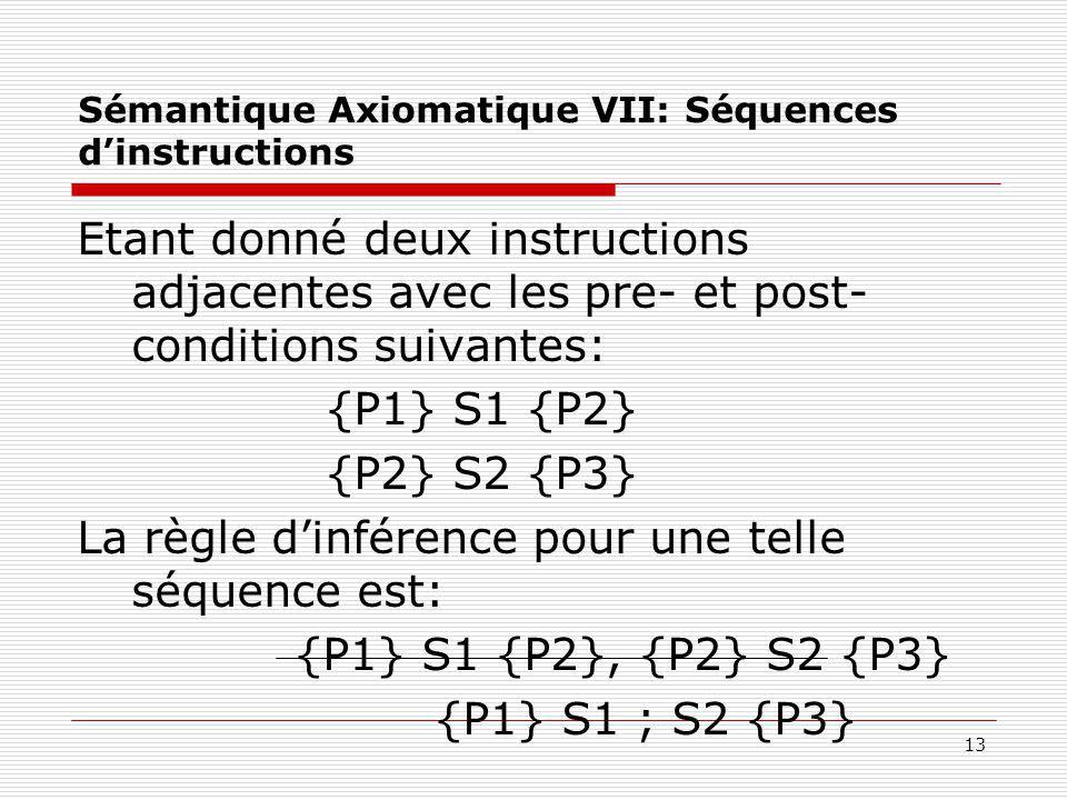 13 Sémantique Axiomatique VII: Séquences d'instructions Etant donné deux instructions adjacentes avec les pre- et post- conditions suivantes: {P1} S1