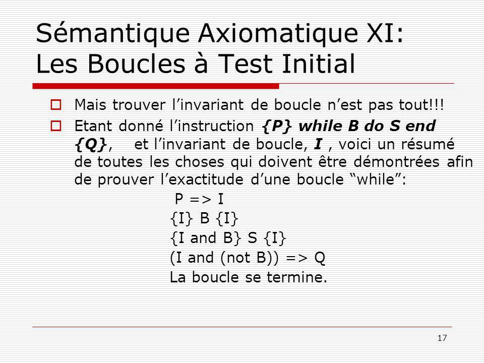 17 Sémantique Axiomatique XI: Les Boucles à Test Initial  Mais trouver l'invariant de boucle n'est pas tout!!!  Etant donné l'instruction {P} while